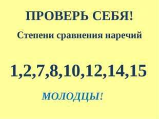 ПРОВЕРЬ СЕБЯ! Степени сравнения наречий 1,2,7,8,10,12,14,15 МОЛОДЦЫ!