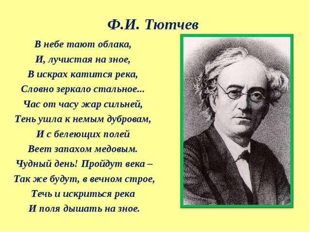 Ф.И. Тютчев В небе тают облака, И, лучистая на зное, В искрах катится река, С...