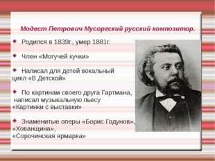 Модест Петрович Мусоргский русский композитор. Родился в 1839г., умер 1881г.
