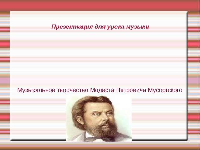 Презентация для урока музыки Музыкальное творчество Модеста Петровича Мусоргс...