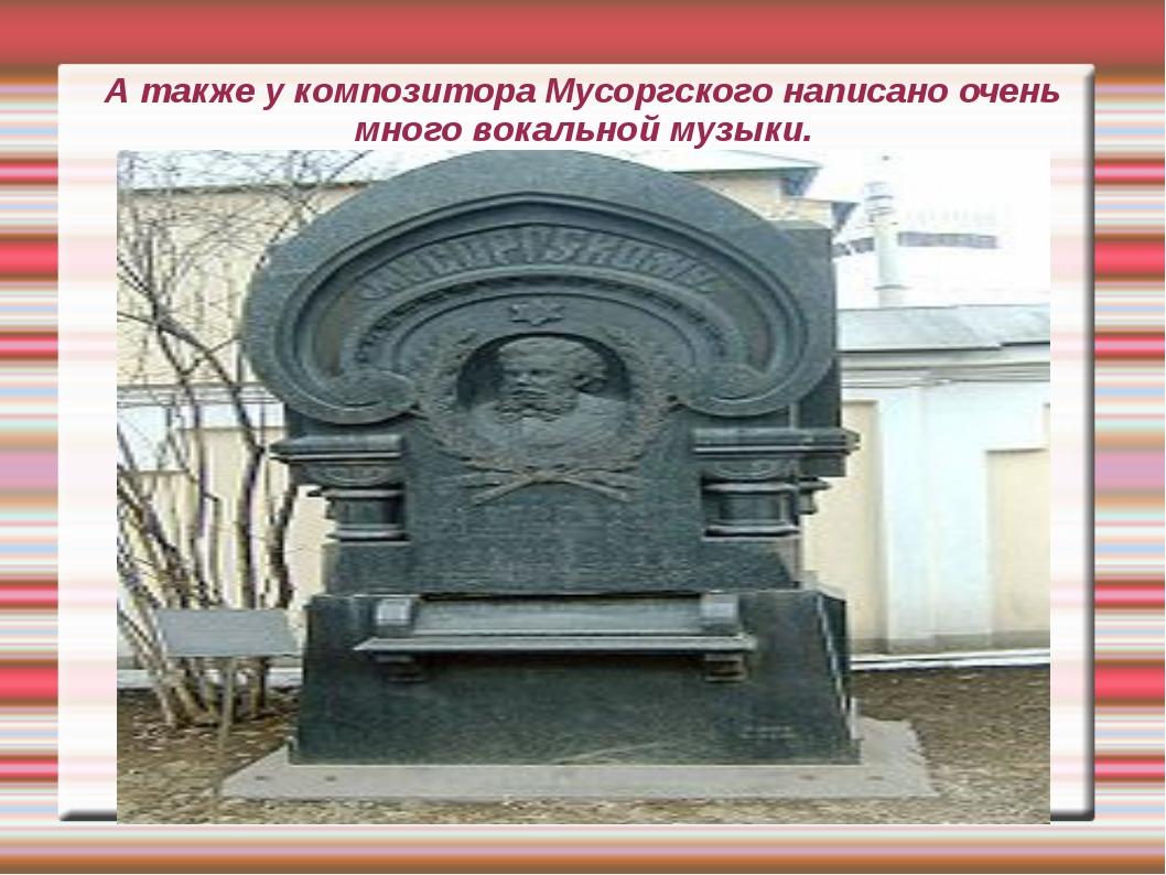 А также у композитора Мусоргского написано очень много вокальной музыки.