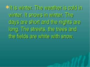 It is winter. The weather is cold in winter. It snows in winter. The days are