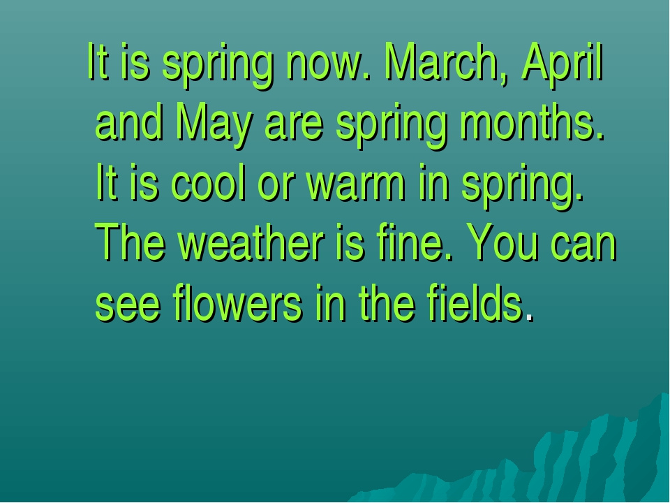 It is spring now. March, April and May are spring months. It is cool or warm...