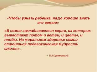 «Чтобы узнать ребенка, надо хорошо знать его семью» В.А.Сухомлинский «В семь