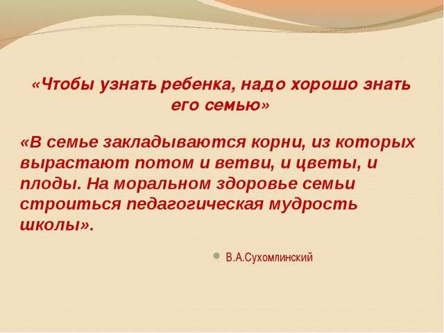 «Чтобы узнать ребенка, надо хорошо знать его семью» В.А.Сухомлинский «В семь...