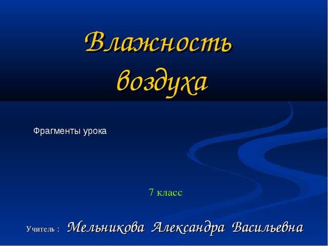 7 класс Учитель : Мельникова Александра Васильевна Влажность воздуха Фрагмен...