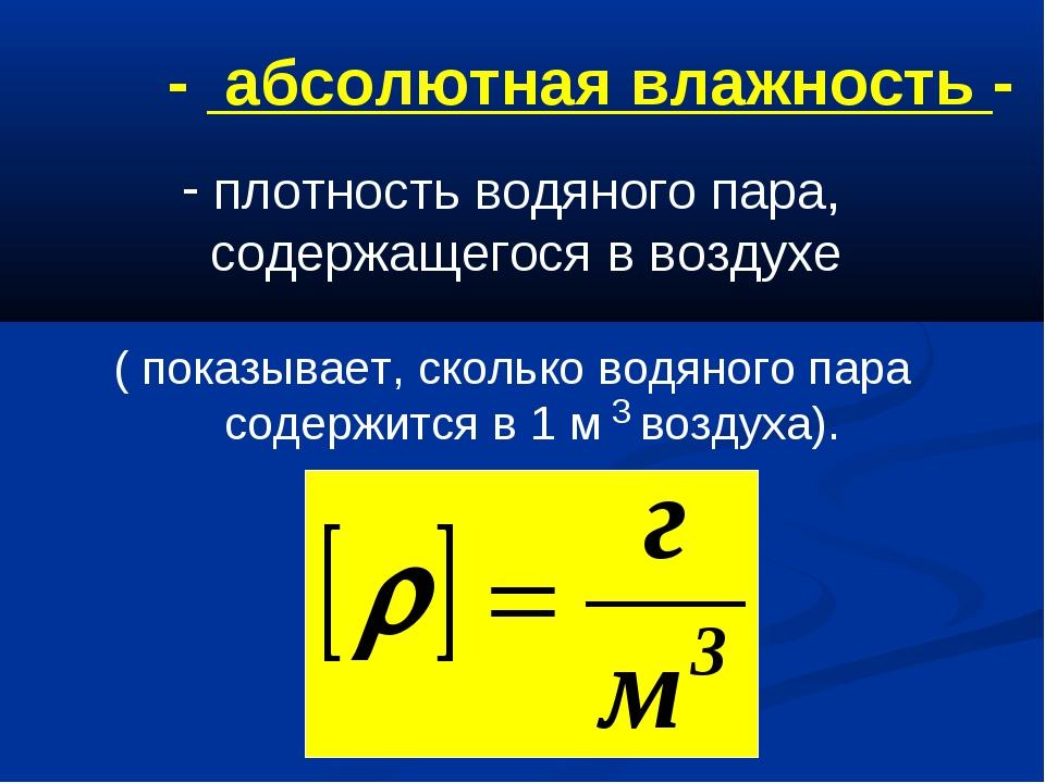 - абсолютная влажность - плотность водяного пара, содержащегося в воздухе ( п...