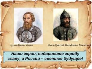 Наши герои, подарившие городу славу, а России – светлое будущее! Кузьма Минич