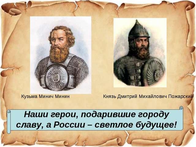 Наши герои, подарившие городу славу, а России – светлое будущее! Кузьма Минич...