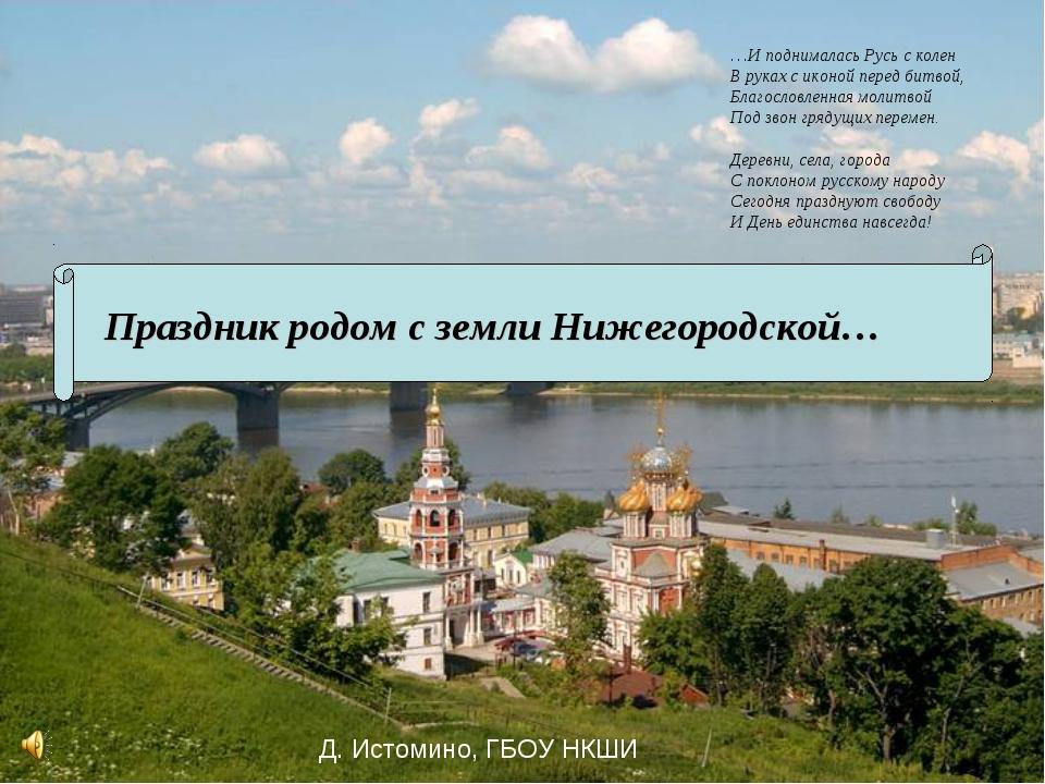 Праздник родом с земли Нижегородской… …И поднималась Русь с колен В руках с и...