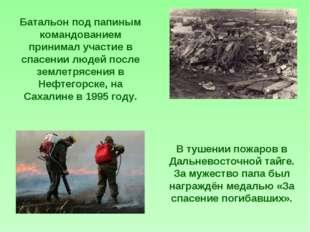 Батальон под папиным командованием принимал участие в спасении людей после зе