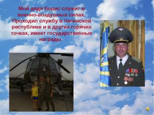 Мой дядя Борис служит в военно-воздушных силах. Проходил службу в Чеченской р