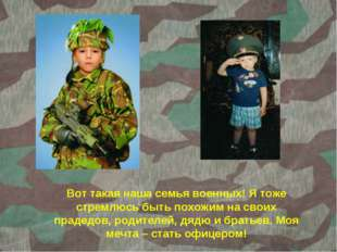 Вот такая наша семья военных! Я тоже стремлюсь быть похожим на своих прадедов