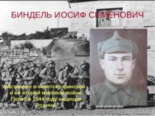 БИНДЕЛЬ ИОСИФ СЕМЁНОВИЧ Участвовал в советско-финской и во второй мировой вой