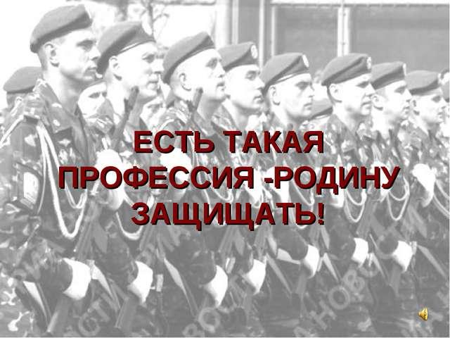 ЕСТЬ ТАКАЯ ПРОФЕССИЯ -РОДИНУ ЗАЩИЩАТЬ!