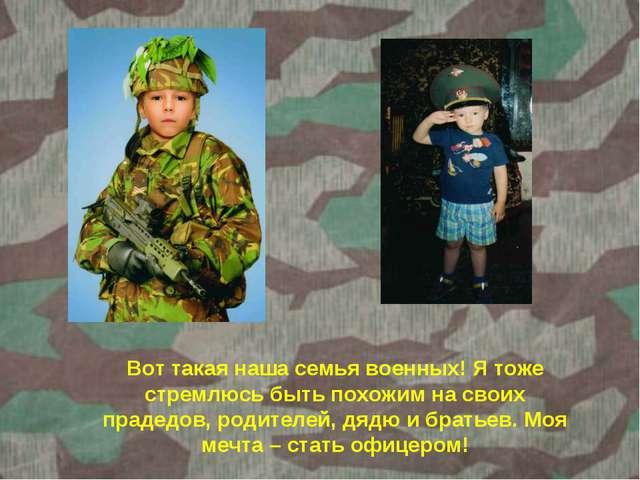Вот такая наша семья военных! Я тоже стремлюсь быть похожим на своих прадедов...