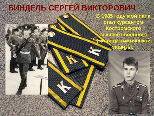 БИНДЕЛЬ СЕРГЕЙ ВИКТОРОВИЧ В 1985 году мой папа стал курсантом Костромского вы...