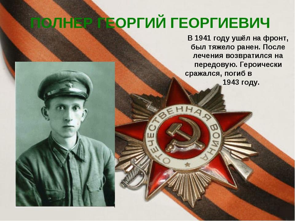 ПОЛНЕР ГЕОРГИЙ ГЕОРГИЕВИЧ В 1941 году ушёл на фронт, был тяжело ранен. После...