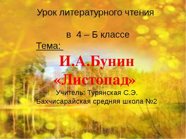 Урок литературного чтения в 4 – Б классе Тема: И.А.Бунин «Листопад» Учитель:...