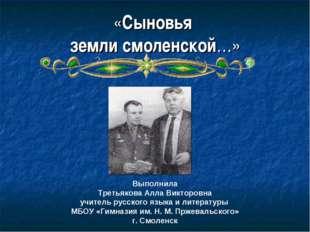 «Сыновья земли смоленской…» Выполнила Третьякова Алла Викторовна учитель русс
