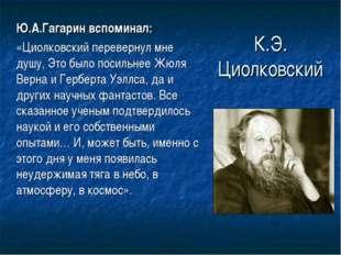 К.Э. Циолковский Ю.А.Гагарин вспоминал: «Циолковский перевернул мне душу, Э