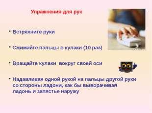 Упражнения для рук Встряхните руки Сжимайте пальцы в кулаки (10 раз) Вращайте