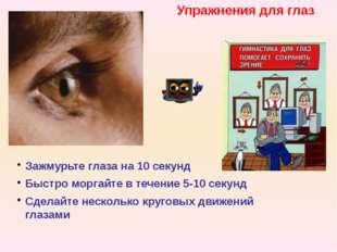 Упражнения для глаз Зажмурьте глаза на 10 секунд Быстро моргайте в течение 5-