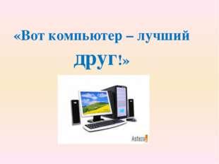 «Вот компьютер – лучший друг!»