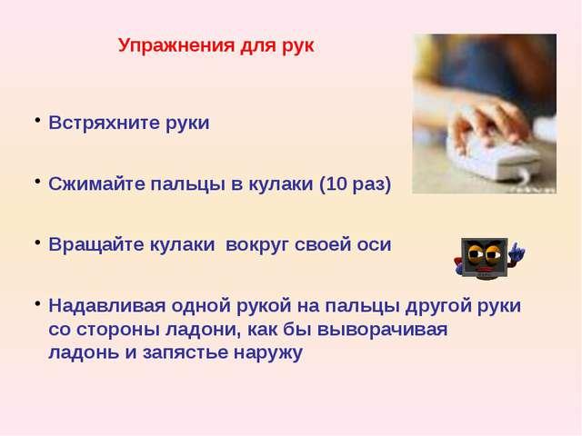 Упражнения для рук Встряхните руки Сжимайте пальцы в кулаки (10 раз) Вращайте...