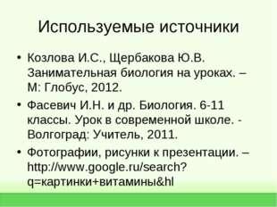 Используемые источники Козлова И.С., Щербакова Ю.В. Занимательная биология на