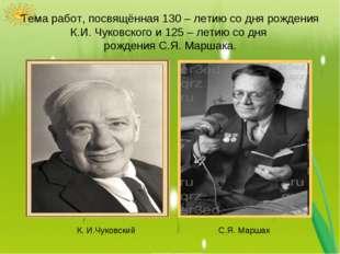 Тема работ, посвящённая 130 – летию со дня рождения К.И. Чуковского и 125 – л