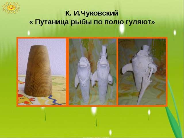 К. И.Чуковский « Путаница рыбы по полю гуляют»
