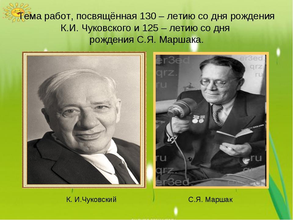 Тема работ, посвящённая 130 – летию со дня рождения К.И. Чуковского и 125 – л...