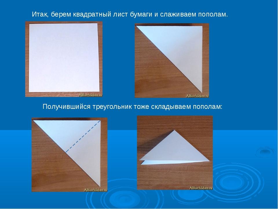 Итак, берем квадратный лист бумаги и слаживаем пополам. Получившийся треуголь...