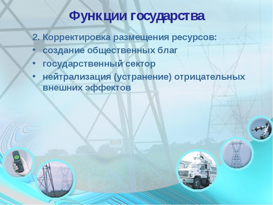 Функции государства 2. Корректировка размещения ресурсов: создание общественн...