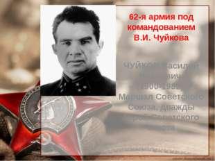 62-я армия под командованием В.И. Чуйкова ЧУЙКОВ Василий Иванович (1900-1982)