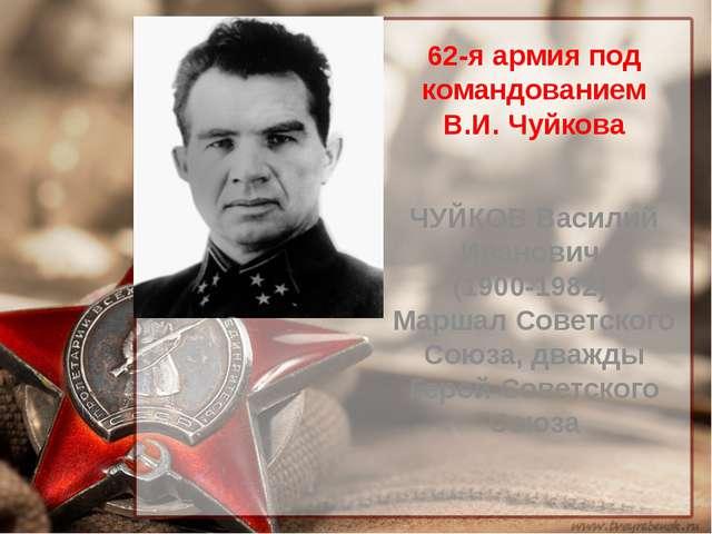 62-я армия под командованием В.И. Чуйкова ЧУЙКОВ Василий Иванович (1900-1982)...