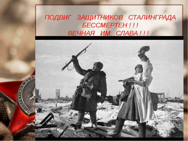 ПОДВИГ ЗАЩИТНИКОВ СТАЛИНГРАДА БЕССМЕРТЕН ! ! ! ВЕЧНАЯ ИМ СЛАВА ! ! !
