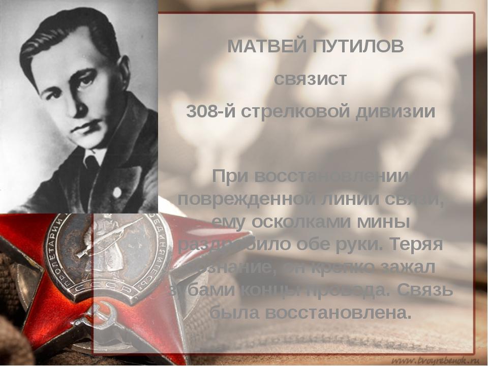 МАТВЕЙ ПУТИЛОВ связист 308-й стрелковой дивизии При восстановлении поврежден...
