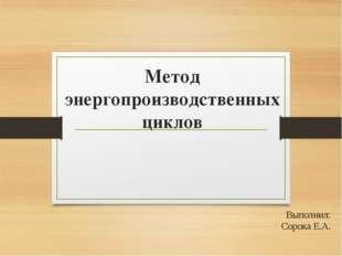 Метод энергопроизводственных циклов Выполнил: Сорока Е.А.