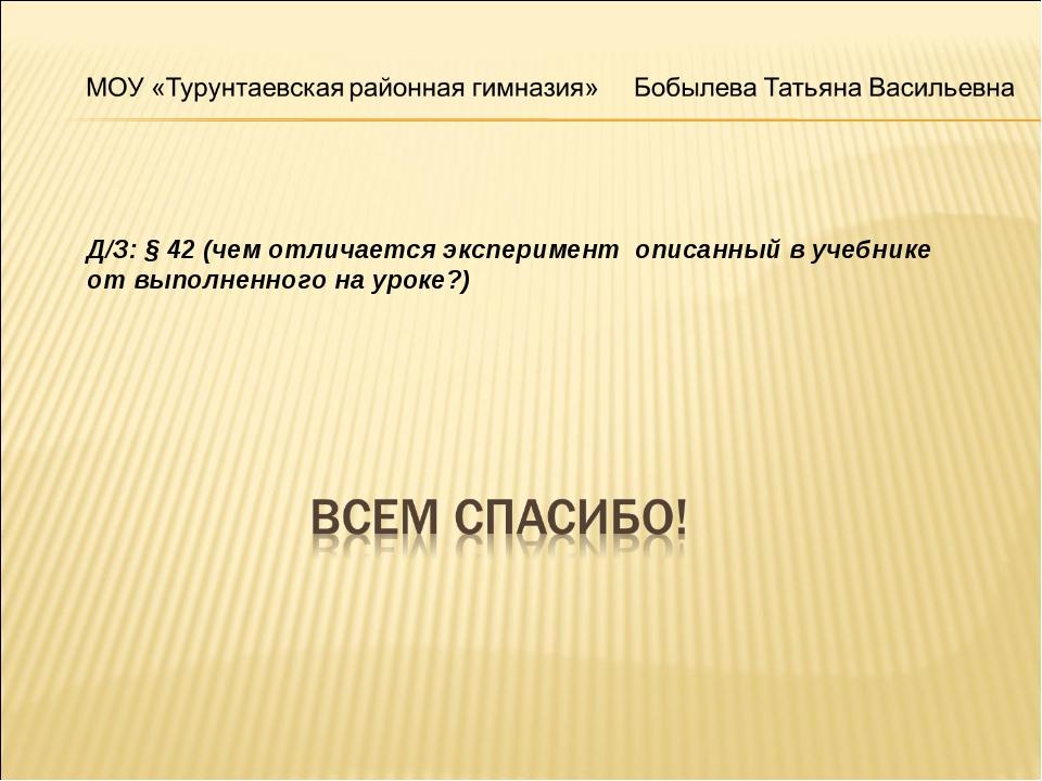 Д/З: § 42 (чем отличается эксперимент описанный в учебнике от выполненного на...