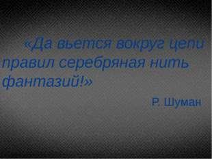 «Да вьется вокруг цепи правил серебряная нить фантазий!» Р. Шуман