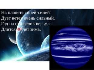 На планете синей-синей Дует ветер очень сильный. Год на ней велик весьма – Дл