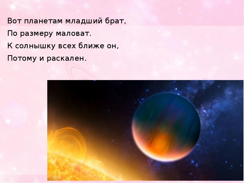 Вот планетам младший брат, По размеру маловат. К солнышку всех ближе он, Пото...