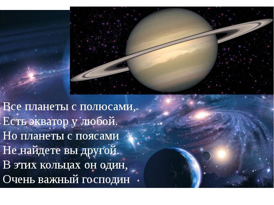 Все планеты с полюсами, Есть экватор у любой. Но планеты с поясами Не найдет...