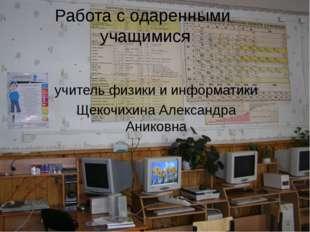 Работа с одаренными учащимися учитель физики и информатики Щекочихина Алексан