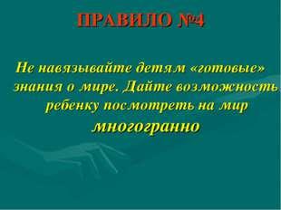ПРАВИЛО №4 Не навязывайте детям «готовые» знания о мире. Дайте возможность ре
