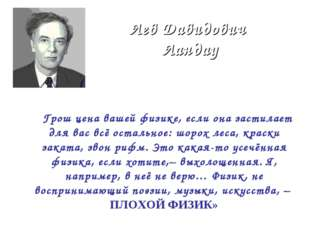 Лев Давидович Ландау « Грош цена вашей физике, если она застилает для вас всё
