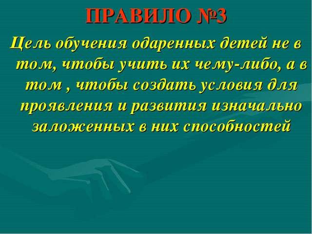 ПРАВИЛО №3 Цель обучения одаренных детей не в том, чтобы учить их чему-либо,...