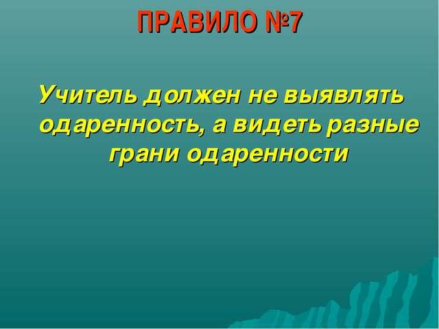 ПРАВИЛО №7 Учитель должен не выявлять одаренность, а видеть разные грани одар...